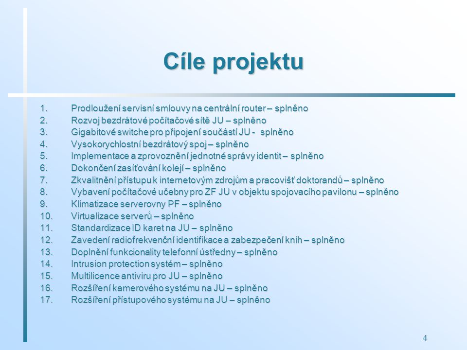 4 Cíle projektu 1.Prodloužení servisní smlouvy na centrální router – splněno 2.Rozvoj bezdrátové počítačové sítě JU – splněno 3.Gigabitové switche pro připojení součástí JU - splněno 4.Vysokorychlostní bezdrátový spoj – splněno 5.Implementace a zprovoznění jednotné správy identit – splněno 6.Dokončení zasíťování kolejí – splněno 7.Zkvalitnění přístupu k internetovým zdrojům a pracovišť doktorandů – splněno 8.Vybavení počítačové učebny pro ZF JU v objektu spojovacího pavilonu – splněno 9.Klimatizace serverovny PF – splněno 10.Virtualizace serverů – splněno 11.Standardizace ID karet na JU – splněno 12.Zavedení radiofrekvenční identifikace a zabezpečení knih – splněno 13.Doplnění funkcionality telefonní ústředny – splněno 14.Intrusion protection systém – splněno 15.Multilicence antiviru pro JU – splněno 16.Rozšíření kamerového systému na JU – splněno 17.Rozšíření přístupového systému na JU – splněno
