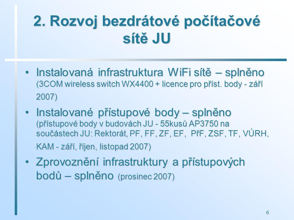 6 2. Rozvoj bezdrátové počítačové sítě JU Instalovaná infrastruktura WiFi sítě – splněno (3COM wireless switch WX4400 + licence pro příst. body - září