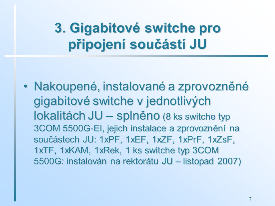 7 3. Gigabitové switche pro připojení součástí JU Nakoupené, instalované a zprovozněné gigabitové switche v jednotlivých lokalitách JU – splněno (8 ks