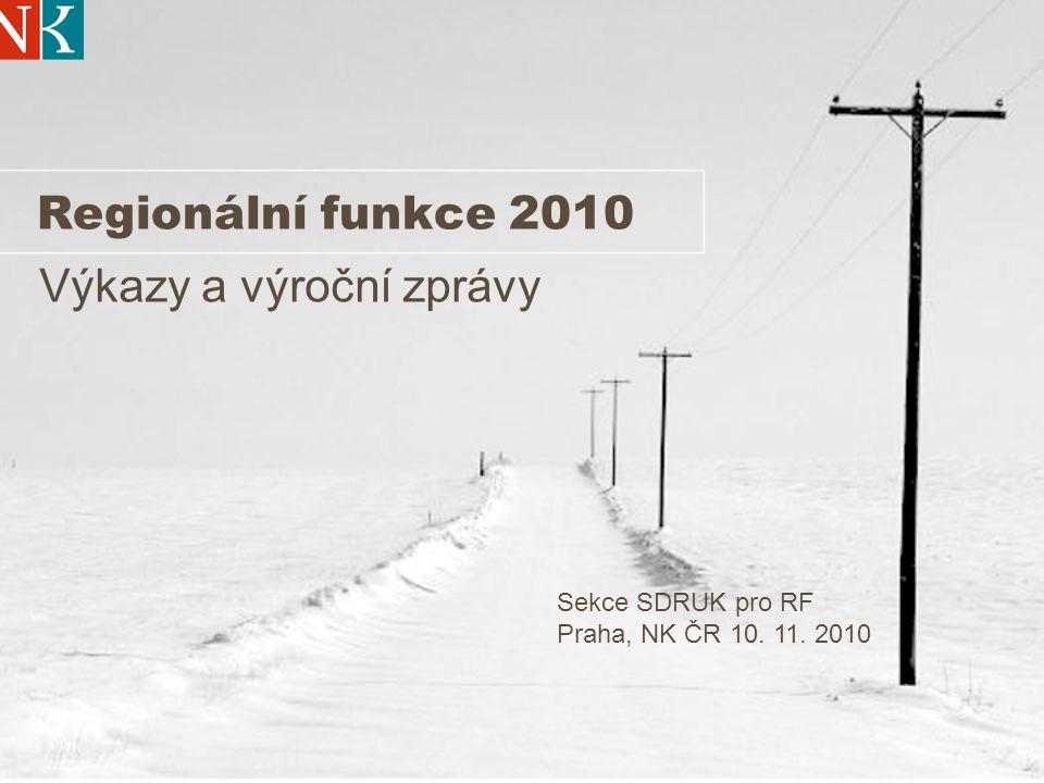 Regionální funkce 2010 Výkazy a výroční zprávy Sekce SDRUK pro RF Praha, NK ČR 10. 11. 2010
