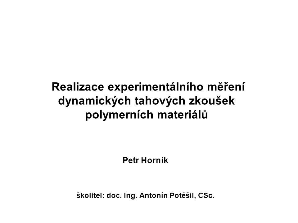 Realizace experimentálního měření dynamických tahových zkoušek polymerních materiálů Petr Horník školitel: doc. Ing. Antonín Potěšil, CSc.