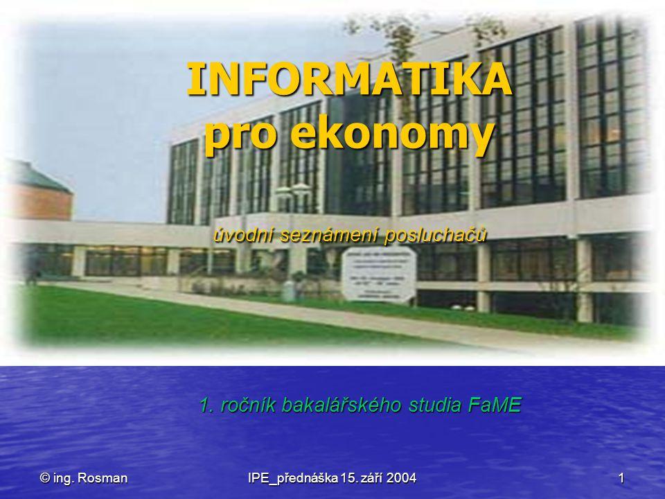 © ing. RosmanIPE_přednáška 15. září 20041 INFORMATIKA pro ekonomy úvodní seznámení posluchačů 1. ročník bakalářského studia FaME