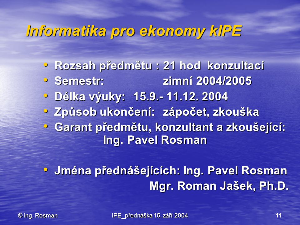 © ing. RosmanIPE_přednáška 15. září 200411 Informatika pro ekonomy kIPE Rozsah předmětu : 21 hod konzultací Rozsah předmětu : 21 hod konzultací Semest