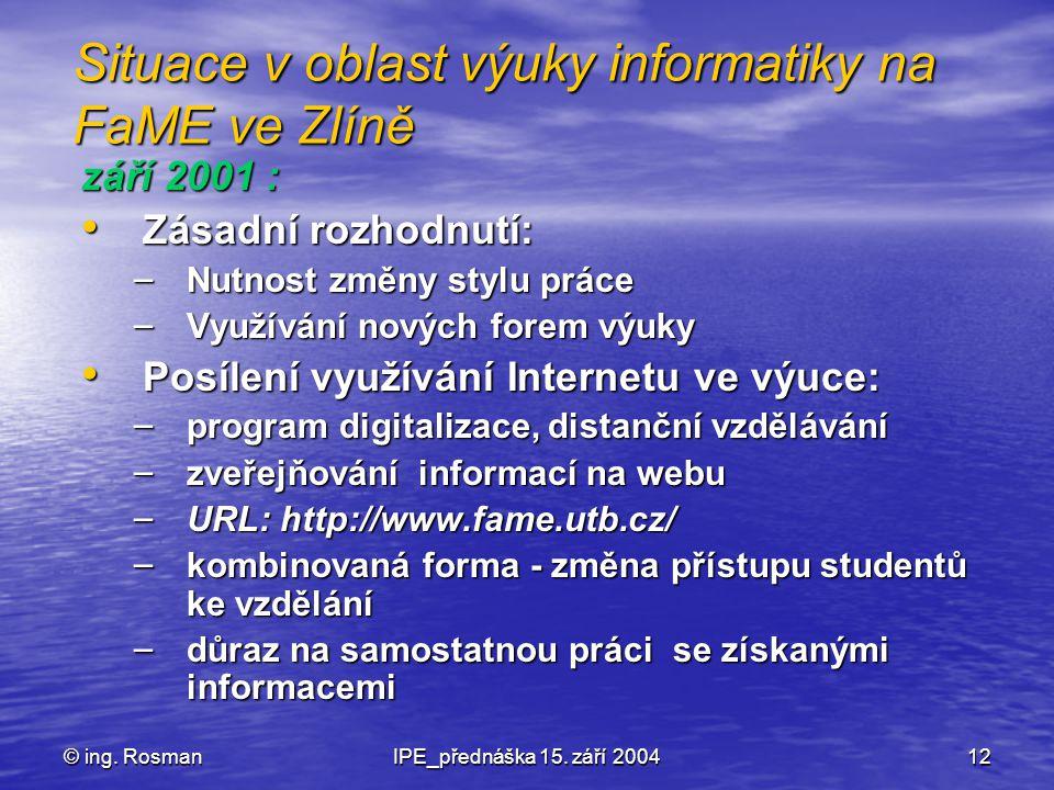 © ing. RosmanIPE_přednáška 15. září 200412 Situace v oblast výuky informatiky na FaME ve Zlíně září 2001 : Zásadní rozhodnutí: Zásadní rozhodnutí: – N