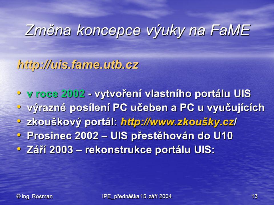 © ing. RosmanIPE_přednáška 15. září 200413 Změna koncepce výuky na FaME http://uis.fame.utb.cz v roce 2002 - vytvoření vlastního portálu UIS v roce 20
