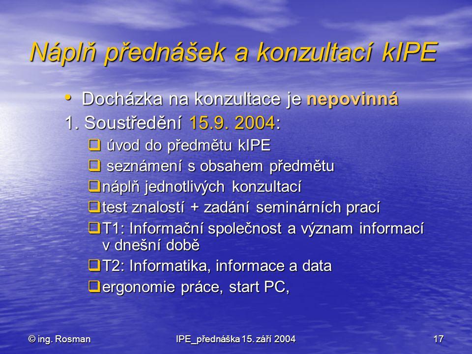 © ing. RosmanIPE_přednáška 15. září 200417 Náplň přednášek a konzultací kIPE Docházka na konzultace je nepovinná Docházka na konzultace je nepovinná 1