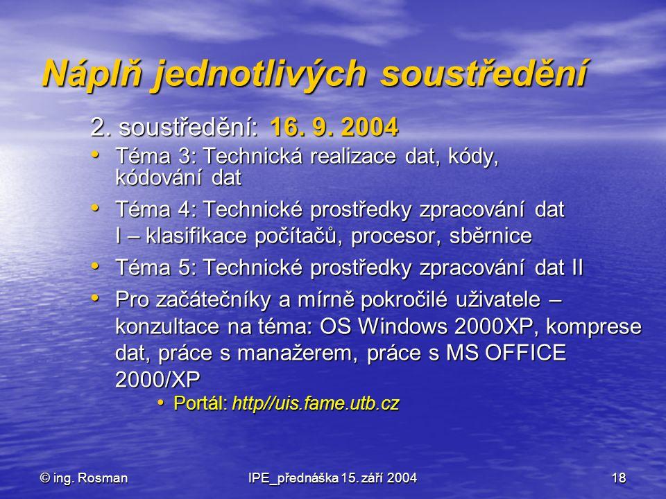 © ing. RosmanIPE_přednáška 15. září 200418 Náplň jednotlivých soustředění 2. soustředění: 16. 9. 2004 Téma 3: Technická realizace dat, kódy, kódování