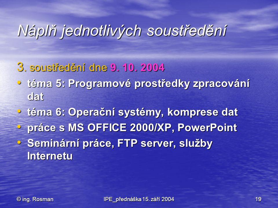 © ing. RosmanIPE_přednáška 15. září 200419 Náplň jednotlivých soustředění 3. soustředění dne 9. 10. 2004 téma 5: Programové prostředky zpracování dat