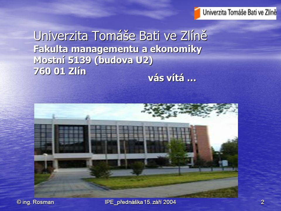 © ing. RosmanIPE_přednáška 15. září 20042 Univerzita Tomáše Bati ve Zlíně Fakulta managementu a ekonomiky Mostní 5139 (budova U2) 760 01 Zlín vás vítá