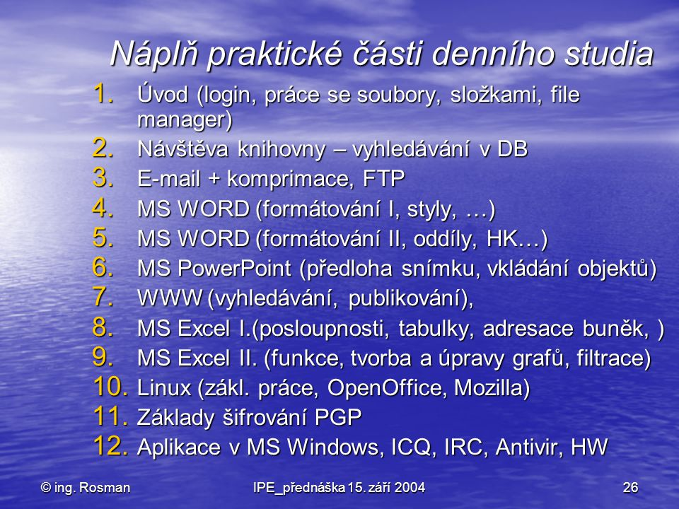 © ing. RosmanIPE_přednáška 15. září 200426 Náplň praktické části denního studia 1. Úvod (login, práce se soubory, složkami, file manager) 2. Návštěva