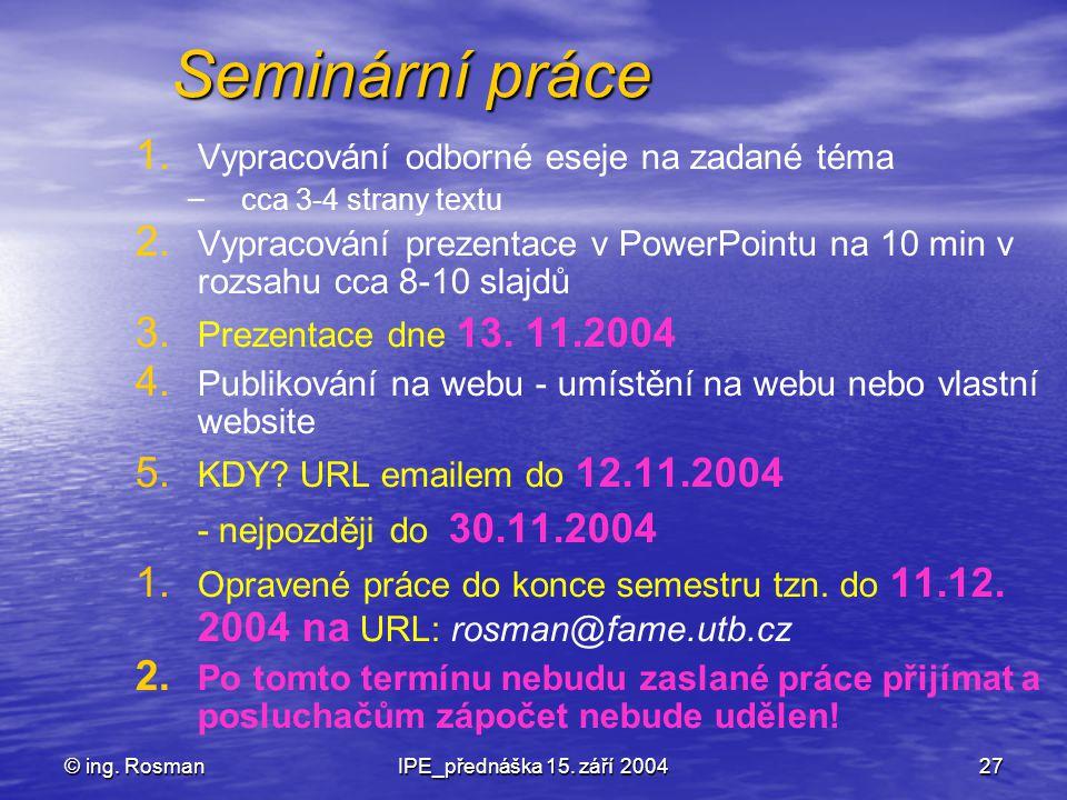 © ing. RosmanIPE_přednáška 15. září 200427 Seminární práce 1. 1. Vypracování odborné eseje na zadané téma – – cca 3-4 strany textu 2. 2. Vypracování p