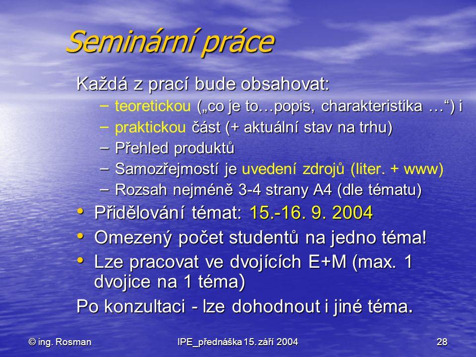 """© ing. RosmanIPE_přednáška 15. září 200428 Seminární práce Každá z prací bude obsahovat: – (""""co je to…popis, charakteristika …"""") i – teoretickou (""""co"""