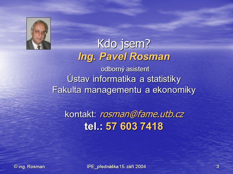 IPE_přednáška 15. září 2004 3 © ing. Rosman Kdo jsem? Ing. Pavel Rosman odborný asistent Ústav informatika a statistiky Fakulta managementu a ekonomik