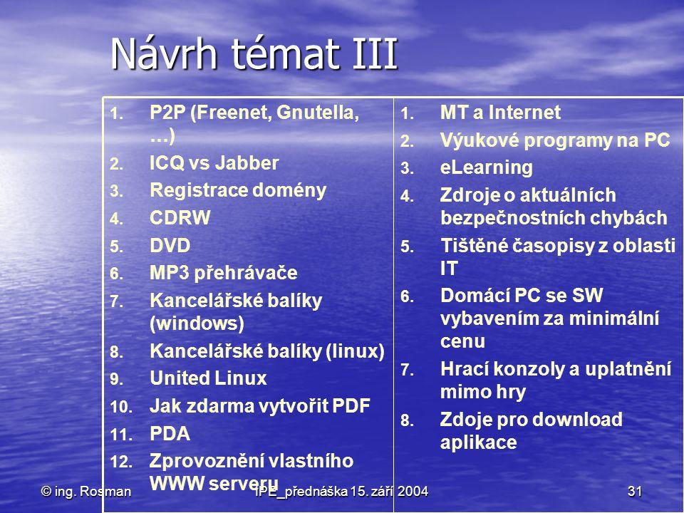 © ing. RosmanIPE_přednáška 15. září 200431 Návrh témat III 1. MT a Internet 2. Výukové programy na PC 3. eLearning 4. Zdroje o aktuálních bezpečnostní