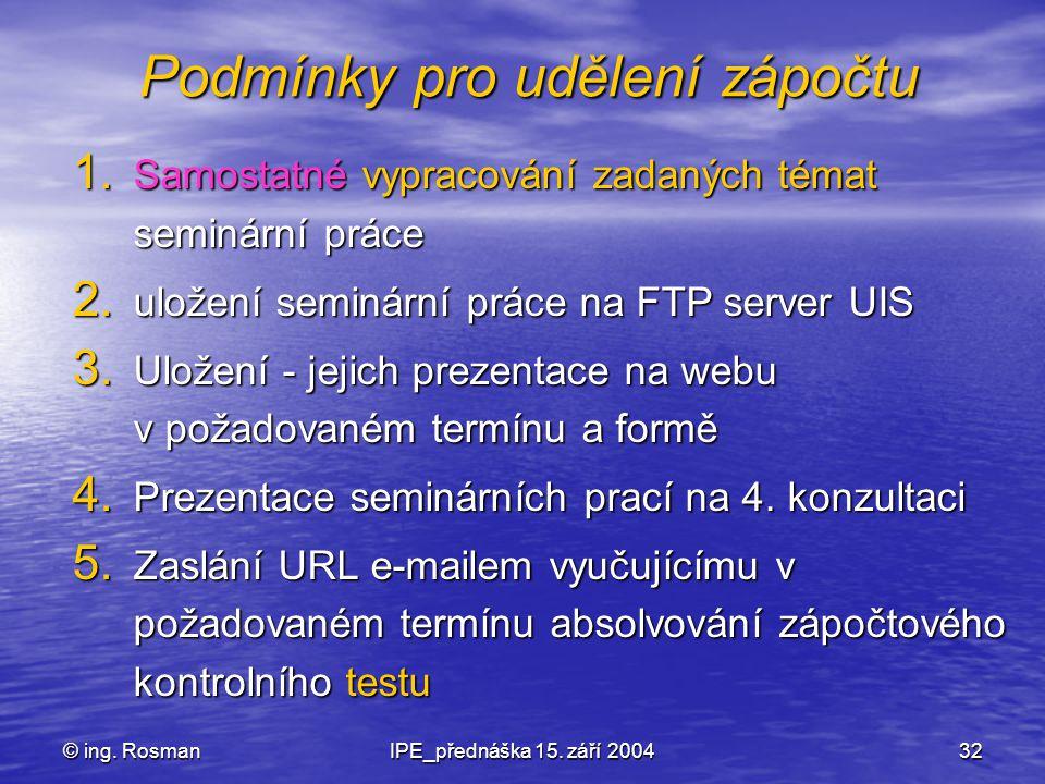 © ing. RosmanIPE_přednáška 15. září 200432 Podmínky pro udělení zápočtu 1. Samostatné vypracování zadaných témat seminární práce 2. uložení seminární