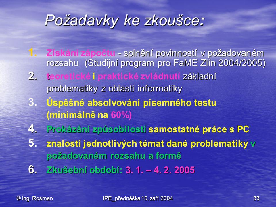 © ing. RosmanIPE_přednáška 15. září 200433 Požadavky ke zkoušce: 1. - splnění povinností v požadovaném rozsahu (Studijní program pro FaME Zlín 2004/20