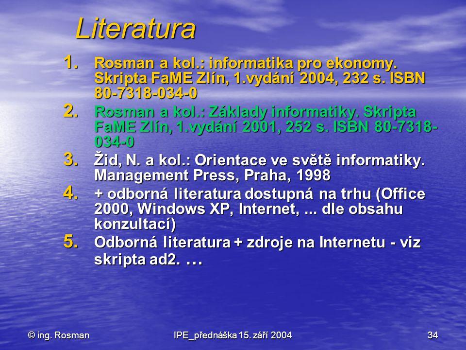 © ing. RosmanIPE_přednáška 15. září 200434 Literatura 1. Rosman a kol.: informatika pro ekonomy. Skripta FaME Zlín, 1.vydání 2004, 232 s. ISBN 80-7318