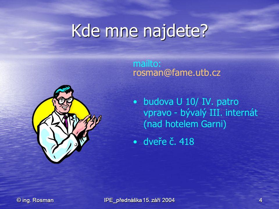 © ing. RosmanIPE_přednáška 15. září 20044 Kde mne najdete? mailto: rosman@fame.utb.cz budova U 10/ IV. patro vpravo - bývalý III. internát (nad hotele