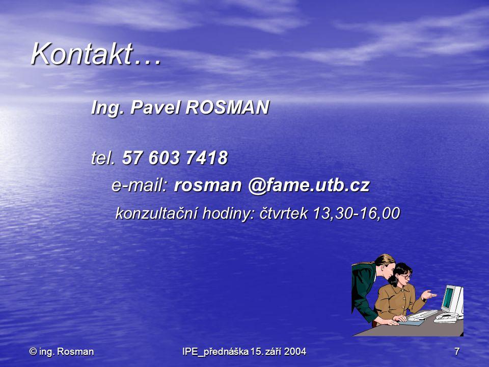 © ing. RosmanIPE_přednáška 15. září 20047 Kontakt… Ing. Pavel ROSMAN tel. 57 603 7418 e-mail: rosman @fame.utb.cz e-mail: rosman @fame.utb.cz konzulta