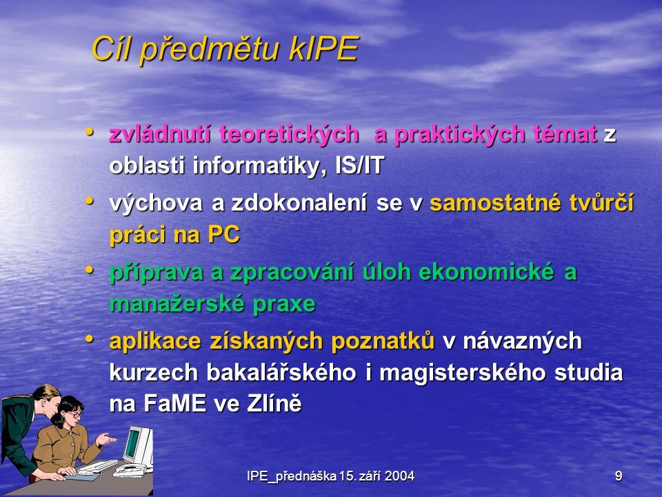 © ing. RosmanIPE_přednáška 15. září 20049 Cíl předmětu kIPE zvládnutí teoretických a praktických témat z oblasti informatiky, IS/IT zvládnutí teoretic
