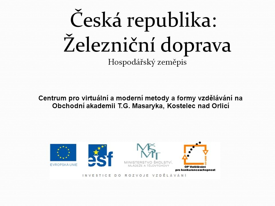 Česká republika: Železniční doprava Hospodářský zeměpis Centrum pro virtuální a moderní metody a formy vzdělávání na Obchodní akademii T.G. Masaryka,