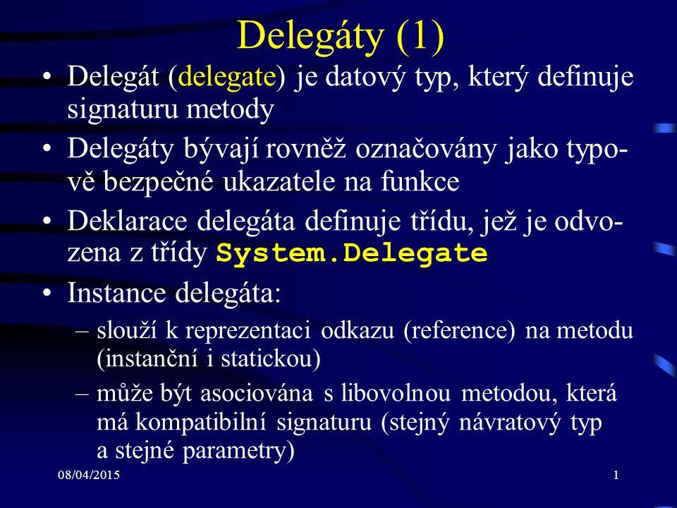08/04/20151 Delegáty (1) Delegát (delegate) je datový typ, který definuje signaturu metody Delegáty bývají rovněž označovány jako typo- vě bezpečné ukazatele na funkce Deklarace delegáta definuje třídu, jež je odvo- zena z třídy System.Delegate Instance delegáta: –slouží k reprezentaci odkazu (reference) na metodu (instanční i statickou) –může být asociována s libovolnou metodou, která má kompatibilní signaturu (stejný návratový typ a stejné parametry)
