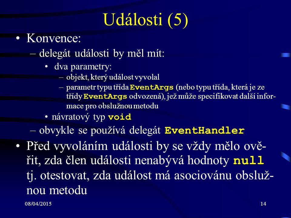 08/04/201514 Události (5) Konvence: –delegát události by měl mít: dva parametry: –objekt, který událost vyvolal –parametr typu třída EventArgs (nebo typu třída, která je ze třídy EventArgs odvozená), jež může specifikovat další infor- mace pro obslužnou metodu návratový typ void –obvykle se používá delegát EventHandler Před vyvoláním události by se vždy mělo ově- řit, zda člen události nenabývá hodnoty null tj.