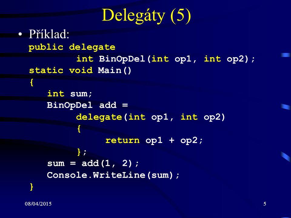 08/04/20155 Delegáty (5) Příklad: public delegate int BinOpDel(int op1, int op2); static void Main() { int sum; BinOpDel add = delegate(int op1, int o