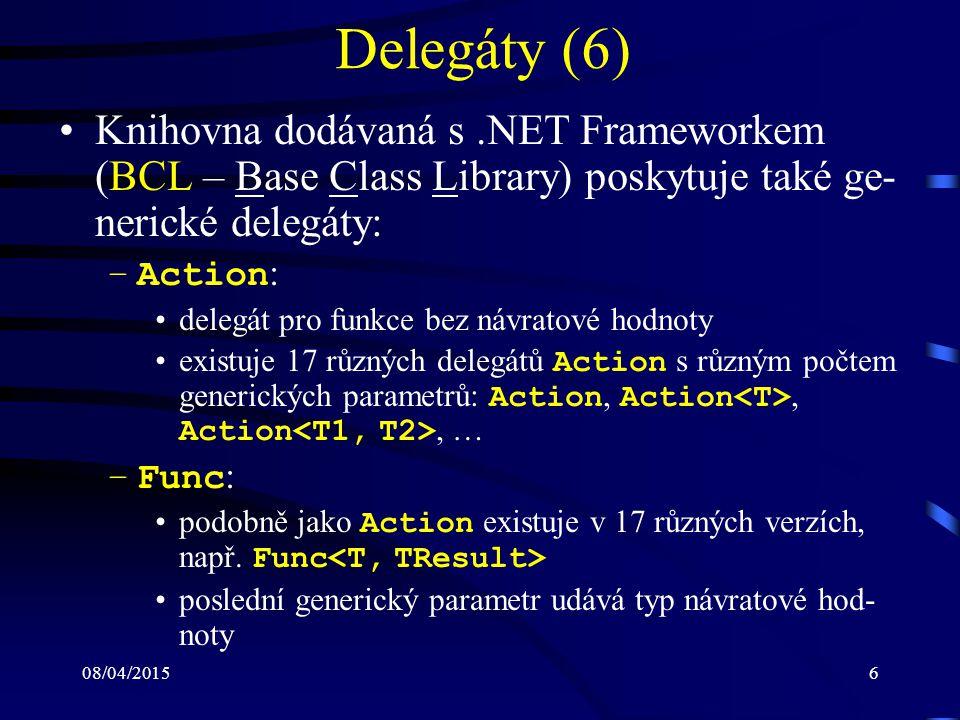 08/04/20156 Delegáty (6) Knihovna dodávaná s.NET Frameworkem (BCL – Base Class Library) poskytuje také ge- nerické delegáty: –Action : delegát pro funkce bez návratové hodnoty existuje 17 různých delegátů Action s různým počtem generických parametrů: Action, Action, Action, … –Func : podobně jako Action existuje v 17 různých verzích, např.