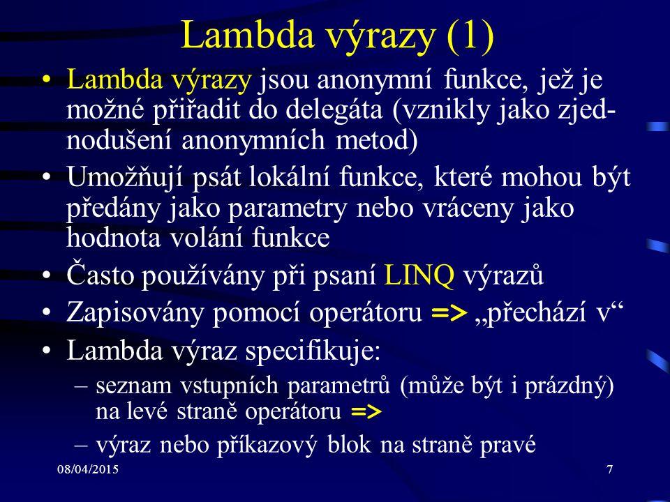 """08/04/20157 Lambda výrazy (1) Lambda výrazy jsou anonymní funkce, jež je možné přiřadit do delegáta (vznikly jako zjed- nodušení anonymních metod) Umožňují psát lokální funkce, které mohou být předány jako parametry nebo vráceny jako hodnota volání funkce Často používány při psaní LINQ výrazů Zapisovány pomocí operátoru => """"přechází v Lambda výraz specifikuje: –seznam vstupních parametrů (může být i prázdný) na levé straně operátoru => –výraz nebo příkazový blok na straně pravé"""