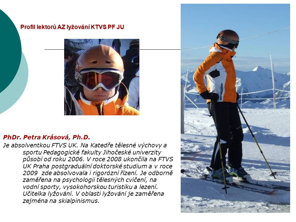 Profil lektorů AZ lyžování KTVS PF JU PhDr. Petra Krásová, Ph.D. Je absolventkou FTVS UK. Na Katedře tělesné výchovy a sportu Pedagogické fakulty Jiho