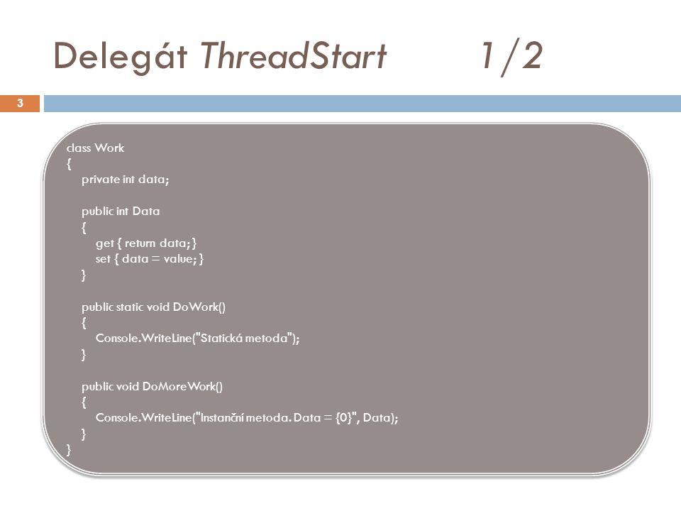 Delegát ThreadStart 2/2 4 class Test { static void Main() { ThreadStart threadDelegate = new ThreadStart(Work.DoWork); Thread newThread = new Thread(threadDelegate); newThread.Start(); // Od.NET 2.0 nemusíme vytvářet instanci ThreadStart Work w = new Work(); w.Data = 42; threadDelegate = w.DoMoreWork; newThread = new Thread(threadDelegate); newThread.Start(); } class Test { static void Main() { ThreadStart threadDelegate = new ThreadStart(Work.DoWork); Thread newThread = new Thread(threadDelegate); newThread.Start(); // Od.NET 2.0 nemusíme vytvářet instanci ThreadStart Work w = new Work(); w.Data = 42; threadDelegate = w.DoMoreWork; newThread = new Thread(threadDelegate); newThread.Start(); }