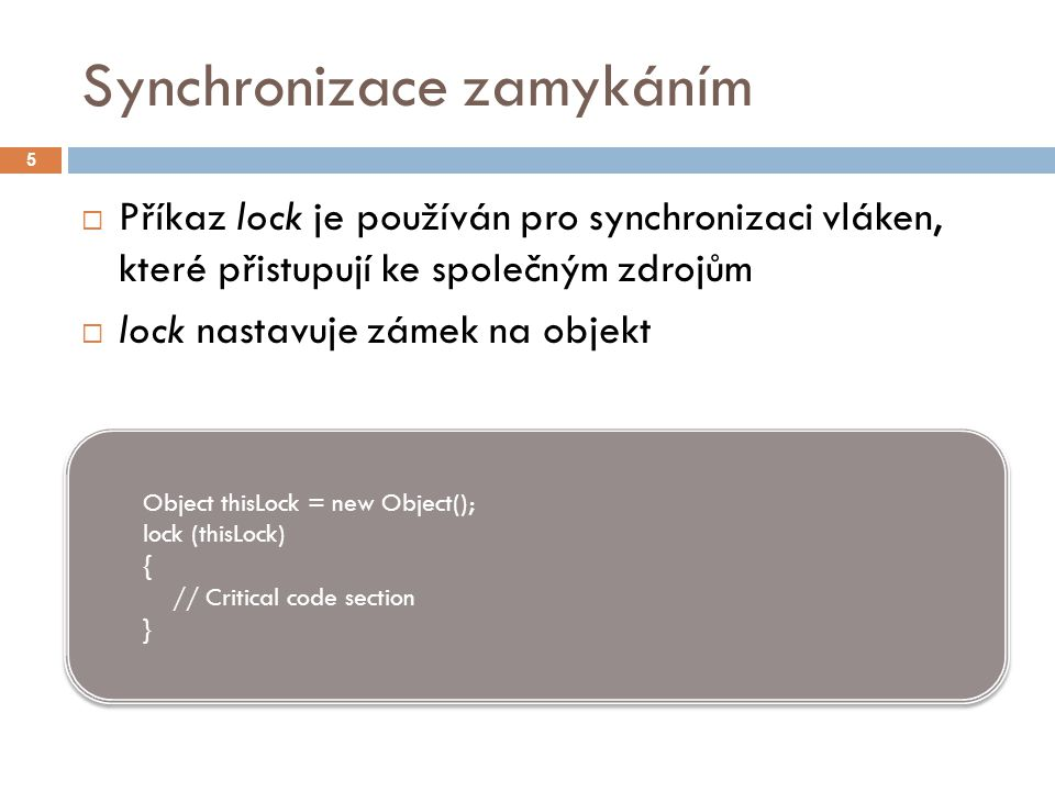 Synchronizace zamykáním 5  Příkaz lock je používán pro synchronizaci vláken, které přistupují ke společným zdrojům  lock nastavuje zámek na objekt Object thisLock = new Object(); lock (thisLock) { // Critical code section } Object thisLock = new Object(); lock (thisLock) { // Critical code section }