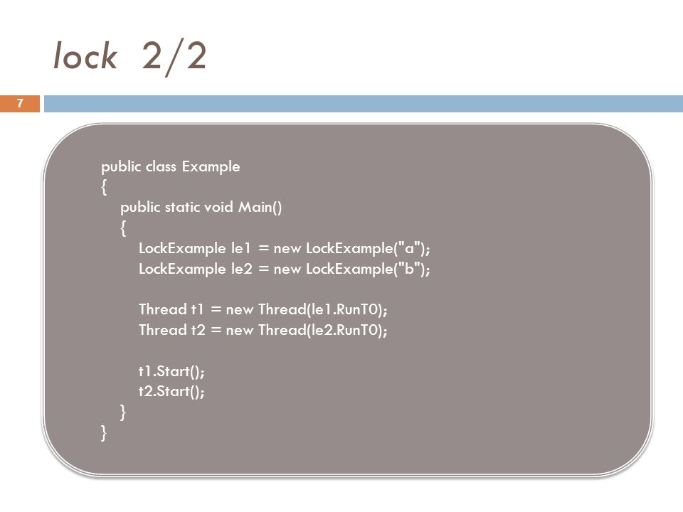 lock 2/2 7 public class Example { public static void Main() { LockExample le1 = new LockExample( a ); LockExample le2 = new LockExample( b ); Thread t1 = new Thread(le1.RunT0); Thread t2 = new Thread(le2.RunT0); t1.Start(); t2.Start(); } public class Example { public static void Main() { LockExample le1 = new LockExample( a ); LockExample le2 = new LockExample( b ); Thread t1 = new Thread(le1.RunT0); Thread t2 = new Thread(le2.RunT0); t1.Start(); t2.Start(); }