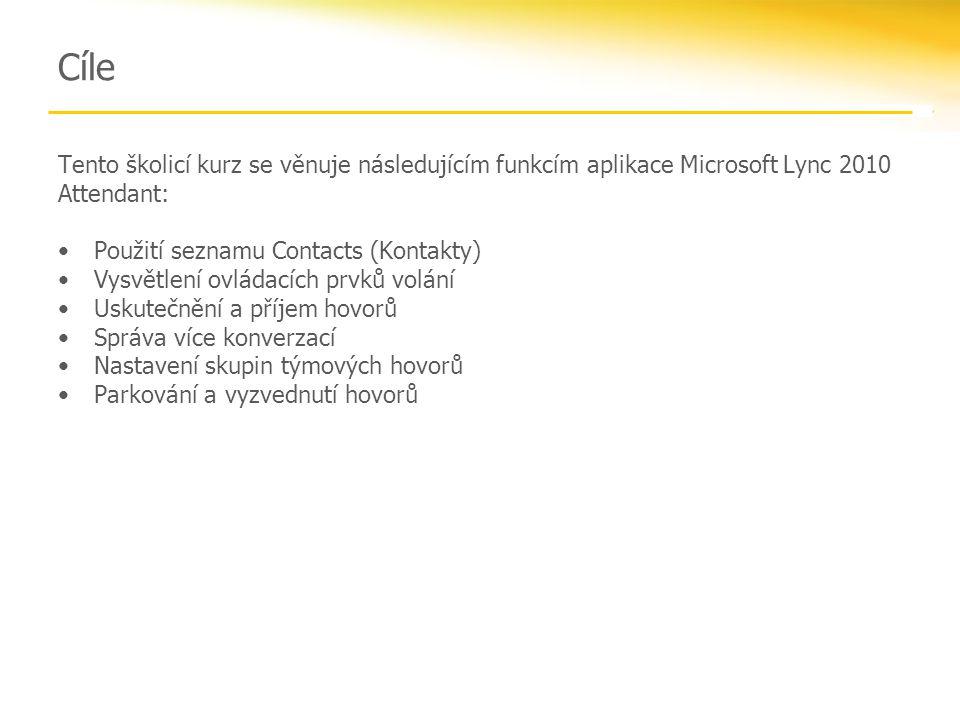 Cíle Tento školicí kurz se věnuje následujícím funkcím aplikace Microsoft Lync 2010 Attendant: Použití seznamu Contacts (Kontakty) Vysvětlení ovládacích prvků volání Uskutečnění a příjem hovorů Správa více konverzací Nastavení skupin týmových hovorů Parkování a vyzvednutí hovorů