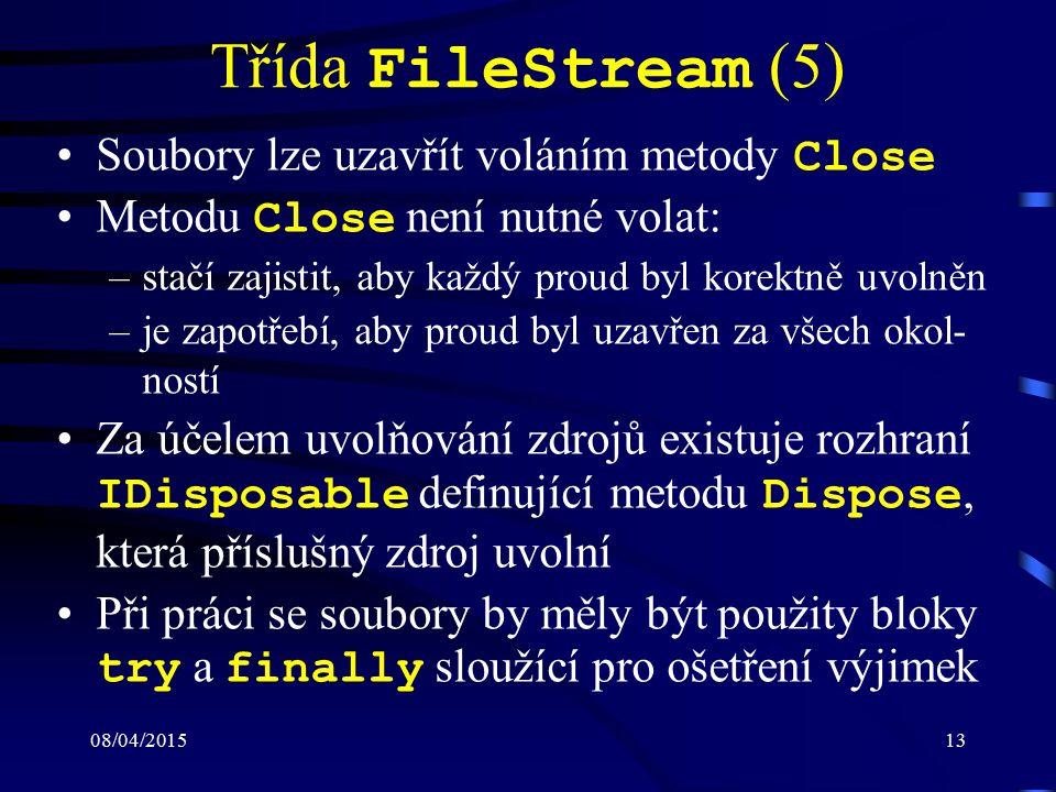 08/04/201513 Třída FileStream (5) Soubory lze uzavřít voláním metody Close Metodu Close není nutné volat: –stačí zajistit, aby každý proud byl korektně uvolněn –je zapotřebí, aby proud byl uzavřen za všech okol- ností Za účelem uvolňování zdrojů existuje rozhraní IDisposable definující metodu Dispose, která příslušný zdroj uvolní Při práci se soubory by měly být použity bloky try a finally sloužící pro ošetření výjimek