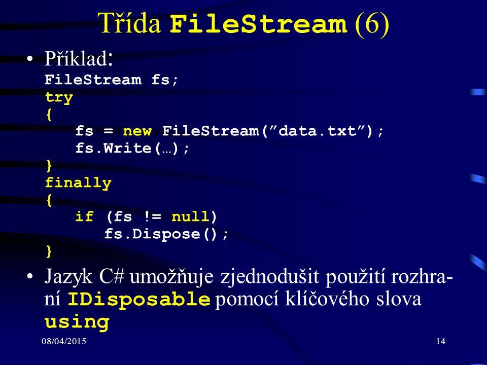 08/04/201514 Třída FileStream (6) Příklad : FileStream fs; try { fs = new FileStream( data.txt ); fs.Write(…); } finally { if (fs != null) fs.Dispose(); } Jazyk C# umožňuje zjednodušit použití rozhra- ní IDisposable pomocí klíčového slova using