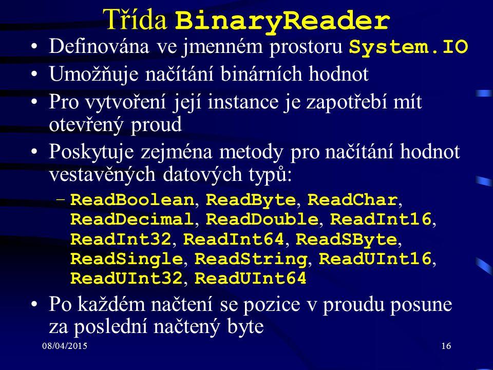 08/04/201516 Třída BinaryReader Definována ve jmenném prostoru System.IO Umožňuje načítání binárních hodnot Pro vytvoření její instance je zapotřebí mít otevřený proud Poskytuje zejména metody pro načítání hodnot vestavěných datových typů: –ReadBoolean, ReadByte, ReadChar, ReadDecimal, ReadDouble, ReadInt16, ReadInt32, ReadInt64, ReadSByte, ReadSingle, ReadString, ReadUInt16, ReadUInt32, ReadUInt64 Po každém načtení se pozice v proudu posune za poslední načtený byte