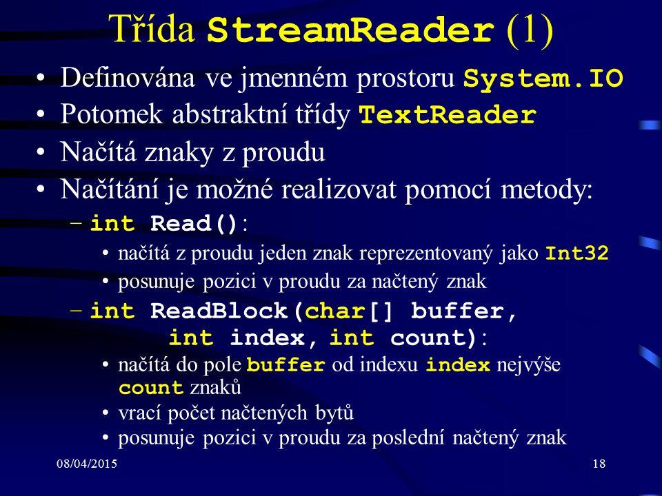 08/04/201518 Třída StreamReader (1) Definována ve jmenném prostoru System.IO Potomek abstraktní třídy TextReader Načítá znaky z proudu Načítání je možné realizovat pomocí metody: –int Read() : načítá z proudu jeden znak reprezentovaný jako Int32 posunuje pozici v proudu za načtený znak –int ReadBlock(char[] buffer, int index, int count) : načítá do pole buffer od indexu index nejvýše count znaků vrací počet načtených bytů posunuje pozici v proudu za poslední načtený znak
