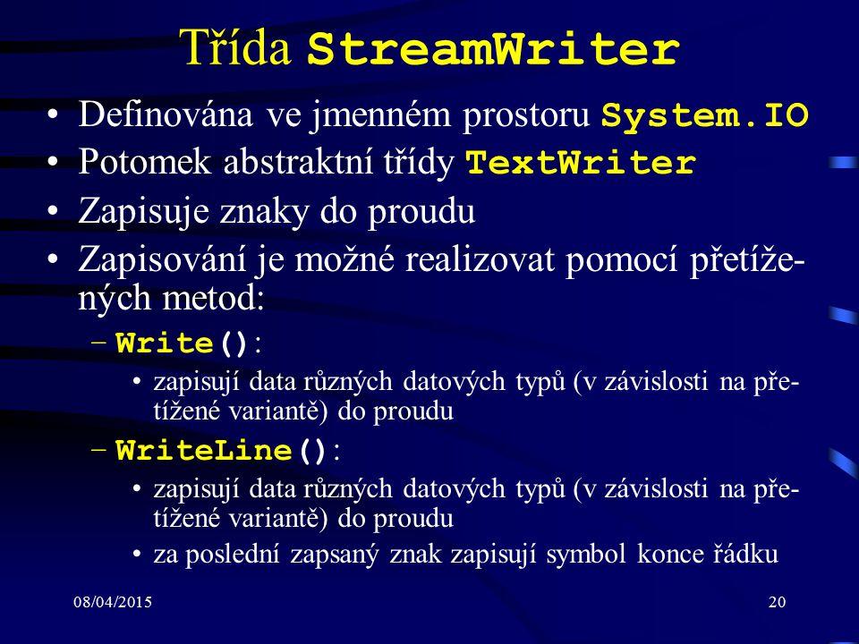 08/04/201520 Třída StreamWriter Definována ve jmenném prostoru System.IO Potomek abstraktní třídy TextWriter Zapisuje znaky do proudu Zapisování je možné realizovat pomocí přetíže- ných metod: –Write() : zapisují data různých datových typů (v závislosti na pře- tížené variantě) do proudu –WriteLine() : zapisují data různých datových typů (v závislosti na pře- tížené variantě) do proudu za poslední zapsaný znak zapisují symbol konce řádku