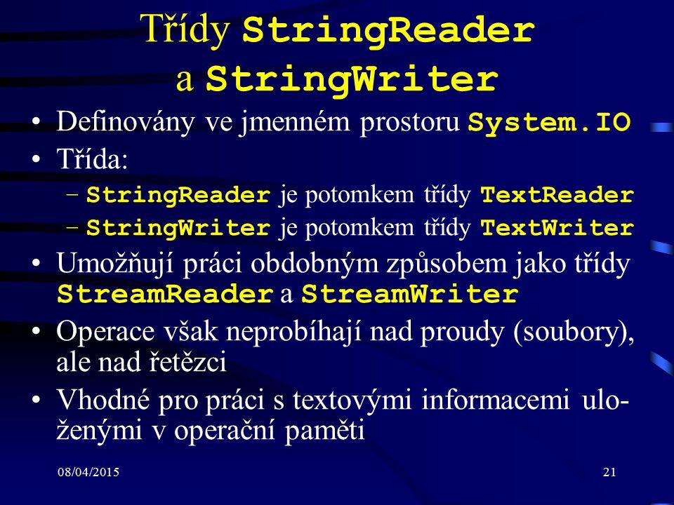 08/04/201521 Třídy StringReader a StringWriter Definovány ve jmenném prostoru System.IO Třída: –StringReader je potomkem třídy TextReader –StringWriter je potomkem třídy TextWriter Umožňují práci obdobným způsobem jako třídy StreamReader a StreamWriter Operace však neprobíhají nad proudy (soubory), ale nad řetězci Vhodné pro práci s textovými informacemi ulo- ženými v operační paměti