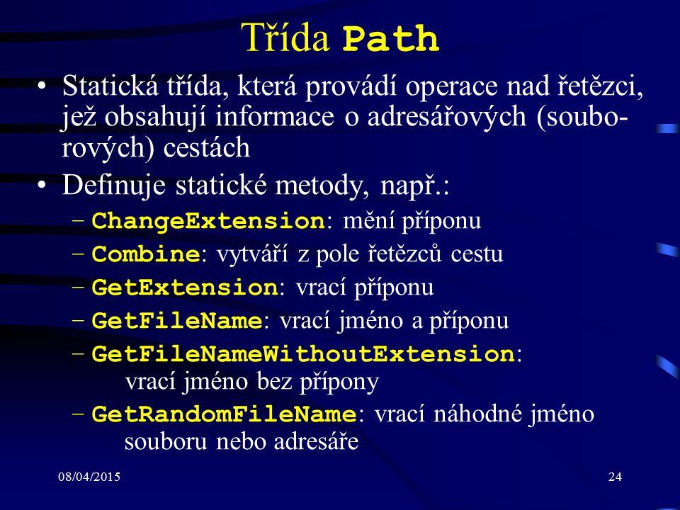 08/04/201524 Třída Path Statická třída, která provádí operace nad řetězci, jež obsahují informace o adresářových (soubo- rových) cestách Definuje statické metody, např.: –ChangeExtension : mění příponu –Combine : vytváří z pole řetězců cestu –GetExtension : vrací příponu –GetFileName : vrací jméno a příponu –GetFileNameWithoutExtension : vrací jméno bez přípony –GetRandomFileName : vrací náhodné jméno souboru nebo adresáře