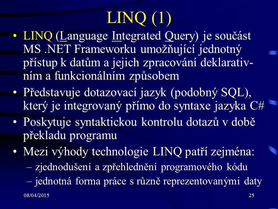 08/04/201525 LINQ (1) LINQ (Language Integrated Query) je součást MS.NET Frameworku umožňující jednotný přístup k datům a jejich zpracování deklarativ- ním a funkcionálním způsobem Představuje dotazovací jazyk (podobný SQL), který je integrovaný přímo do syntaxe jazyka C# Poskytuje syntaktickou kontrolu dotazů v době překladu programu Mezi výhody technologie LINQ patří zejména: –zjednodušení a zpřehlednění programového kódu –jednotná forma práce s různě reprezentovanými daty