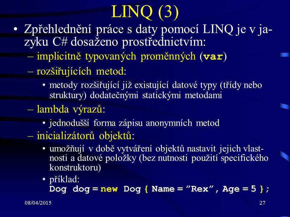 08/04/201527 LINQ (3) Zpřehlednění práce s daty pomocí LINQ je v ja- zyku C# dosaženo prostřednictvím: –implicitně typovaných proměnných ( var ) –rozšiřujících metod: metody rozšiřující již existující datové typy (třídy nebo struktury) dodatečnými statickými metodami –lambda výrazů: jednodušší forma zápisu anonymních metod –inicializátorů objektů: umožňují v době vytváření objektů nastavit jejich vlast- nosti a datové položky (bez nutnosti použití specifického konstruktoru) příklad: Dog dog = new Dog { Name = Rex , Age = 5 };