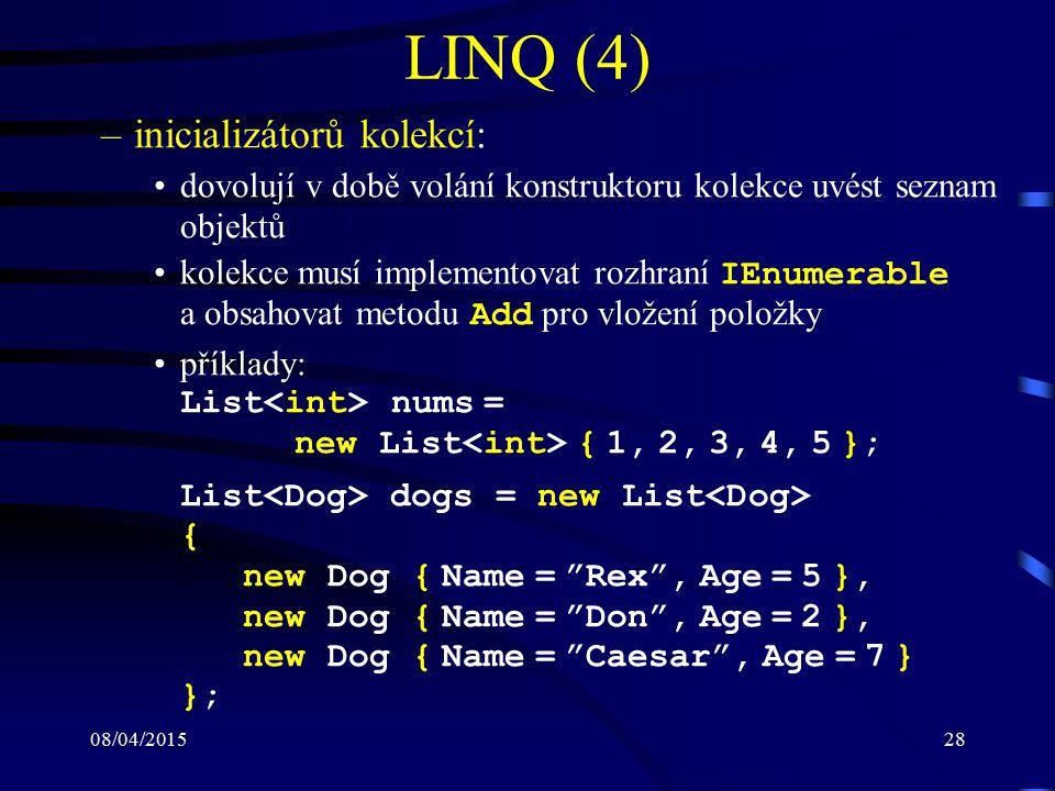 08/04/201528 LINQ (4) –inicializátorů kolekcí: dovolují v době volání konstruktoru kolekce uvést seznam objektů kolekce musí implementovat rozhraní IEnumerable a obsahovat metodu Add pro vložení položky příklady: List nums = new List { 1, 2, 3, 4, 5 }; List dogs = new List { new Dog { Name = Rex , Age = 5 }, new Dog { Name = Don , Age = 2 }, new Dog { Name = Caesar , Age = 7 } };