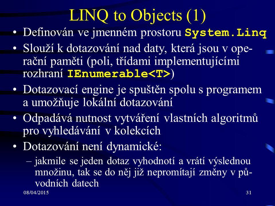 08/04/201531 LINQ to Objects (1) Definován ve jmenném prostoru System.Linq Slouží k dotazování nad daty, která jsou v ope- rační paměti (poli, třídami implementujícími rozhraní IEnumerable ) Dotazovací engine je spuštěn spolu s programem a umožňuje lokální dotazování Odpadává nutnost vytváření vlastních algoritmů pro vyhledávání v kolekcích Dotazování není dynamické: –jakmile se jeden dotaz vyhodnotí a vrátí výslednou množinu, tak se do něj již nepromítají změny v pů- vodních datech