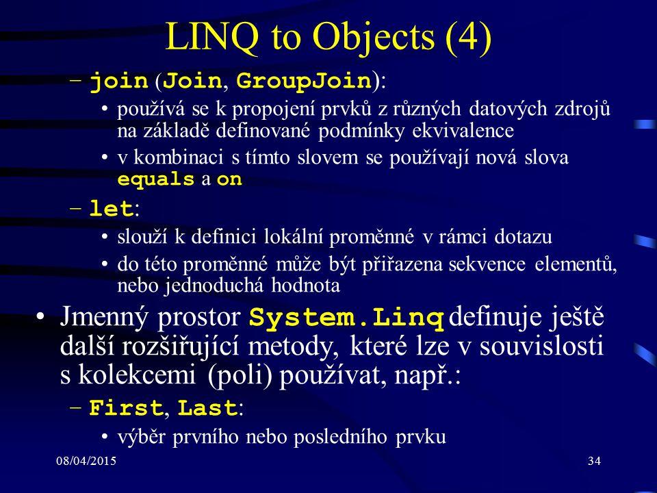 08/04/201534 LINQ to Objects (4) –join ( Join, GroupJoin ): používá se k propojení prvků z různých datových zdrojů na základě definované podmínky ekvivalence v kombinaci s tímto slovem se používají nová slova equals a on –let : slouží k definici lokální proměnné v rámci dotazu do této proměnné může být přiřazena sekvence elementů, nebo jednoduchá hodnota Jmenný prostor System.Linq definuje ještě další rozšiřující metody, které lze v souvislosti s kolekcemi (poli) používat, např.: –First, Last : výběr prvního nebo posledního prvku