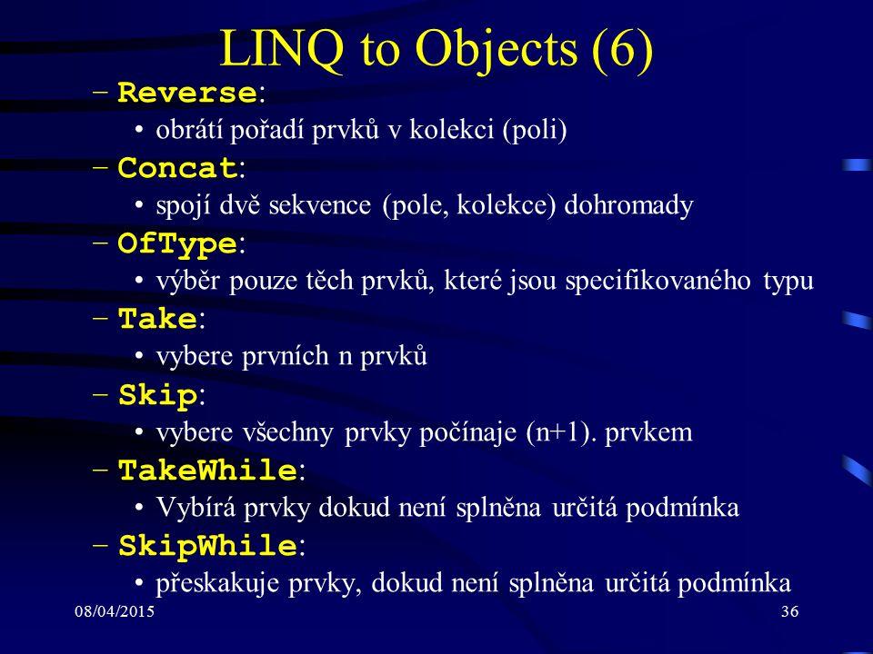 08/04/201536 LINQ to Objects (6) –Reverse : obrátí pořadí prvků v kolekci (poli) –Concat : spojí dvě sekvence (pole, kolekce) dohromady –OfType : výběr pouze těch prvků, které jsou specifikovaného typu –Take : vybere prvních n prvků –Skip : vybere všechny prvky počínaje (n+1).