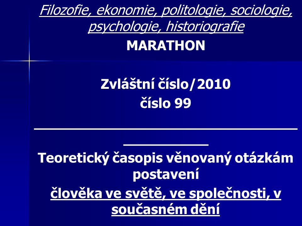 Filozofie, ekonomie, politologie, sociologie, psychologie, historiografie MARATHON Zvláštní číslo/2010 číslo 99 _______________________________ __________ Teoretický časopis věnovaný otázkám postavení člověka ve světě, ve společnosti, v současném dění MARATHON Internet: http://www.valencik.cz/marathon Vydává: Radim Valenčík jménem Otevřené společnosti příznivců časopisu MARATHON Vychází od listopadu 1996 Registrační značka: MK ČR 7785 ISSN 1211-8591 Redigují: Vladimír Prorok e-mail: prorok@vse.cz Pavel Sirůček e-mail: sirucek@vse.cz Radim Valenčík (224933149) e-mail: valencik@cbox.cz Redakce a administrace: Radim Valenčík, Ostrovní 16 110 00 Praha 1 tel.: 224933149 e-mail: valencik@cbox.cz