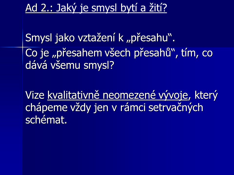"""Ad 2.: Ad 2.: Jaký je smysl bytí a žití? Smysl jako vztažení k """"přesahu"""". Co je """"přesahem všech přesahů"""", tím, co dává všemu smysl? Vize kvalitativně"""